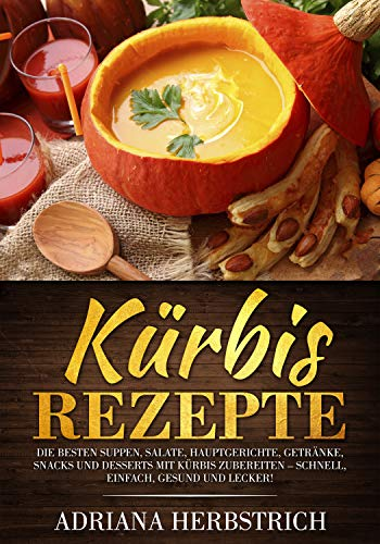 Kürbis Rezepte: Die besten Suppen, Salate, Hauptgerichte, Getränke, Snacks und Desserts mit Kürbis zubereiten - schnell, einfach, gesund und lecker! (Halloween Desserts Einfache Rezepte)