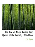 The Life of Marie Am?lie Last Queen of the French, 1782-1866 by C. C. Dyson (2008-10-09)