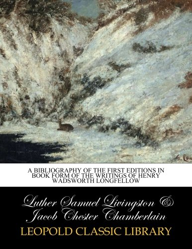 A bibliography of the first editions in book form of the writings of Henry Wadsworth Longfellow por Luther Samuel Livingston