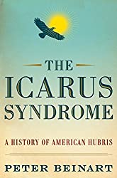 The Icarus Syndrome: A History of American Hubris by Peter Beinart (2010-06-01)