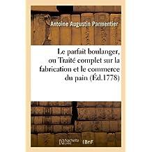 Le Parfait Boulanger, Ou Traite Complet Sur La Fabrication Et Le Commerce Du Pain (Ed.1778) (Savoirs Et Traditions)
