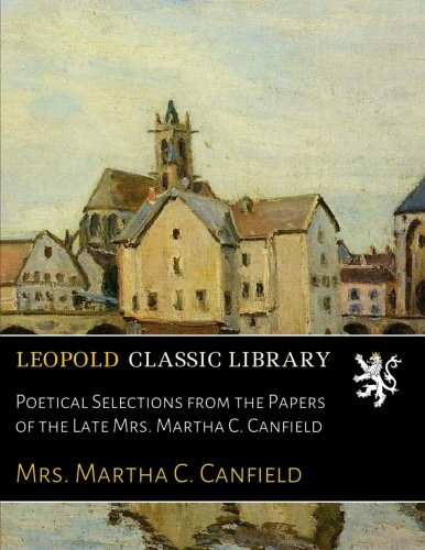 Poetical Selections from the Papers of the Late Mrs. Martha C. Canfield - Canfield Sammlung