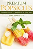 Premium Popsicles: 40 Frozen Fancies  A Recipe Book for Adults Only!
