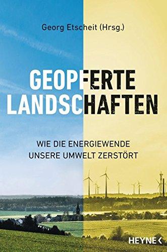 Geopferte Landschaften: Wie die Energiewende unsere Umwelt zerstört