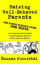Raising Well-Behaved Parents: A no-nonsense field guide to getting your way in a world ruled by adults The family-survival guide for teens (English Edition)