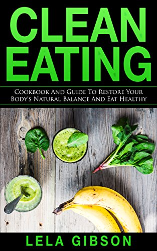 Clean Eating: Cookbook And Guide to Restore Your Bodys ...