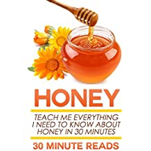 Honey: Teach Me Everything I Need To Know About Honey In 30 Minutes (Honey Benefits - Allergy Relief - Herbal Remedies - Over the Counter - Healing) (English Edition)