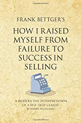 Frank Bettger's How I Raised Myself From Failure to Success in Selling: A modern-day interpretation of a self-help classic (Infinite Success Series)