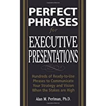 Perfect Phrases for Executive Presentations: Hundreds of Ready-to-Use Phrases to Use to Communicate Your Strategy and Vision When the Stakes Are High (Perfect Phrases Series)