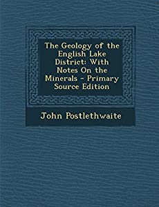 The Geology of the English Lake District: With Notes on the Minerals - John Postlethwaite