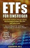 ETFs für Einsteiger: Finanzielle Freiheit erlangen durch den Vermögensaufbau mit ETFs und Indexfonds (Investmentsteuerreform 2018, Steuer, Börse, Geldanlage, Anfänger))