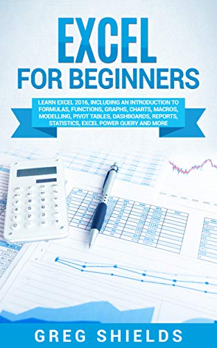 Excel for Beginners: Learn Excel 2016, Including an Introduction to Formulas, Functions, Graphs, Charts, Macros, Modelling, Pivot Tables, Dashboards, Reports, ... Power Query, and More (English Edition) por Greg Shields