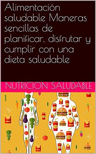 Alimentación saludable Maneras sencillas de planificar, disfrutar y cumplir con una dieta saludable