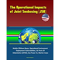 The Operational Impacts of Joint Seabasing (JSB) - Mobile Offshore Bases, Operational Environment, Deployment Vulnerabilities, Air Ports Of Debarkation ... Sea Power 21, Marine Corps (English Edition)