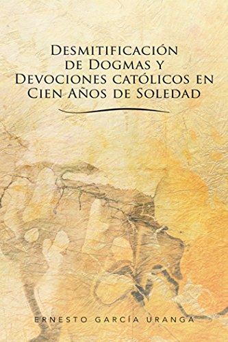 Desmitificación De Dogmas Y Devociones Católicos En Cien Años De Soledad por Ernesto García Uranga
