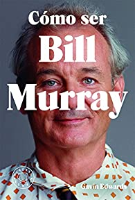 Cómo ser Bill Murray par Gavin Edwards