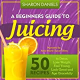 A Beginners Guide To Juicing: 50 Recipes To Detox, Lose Weight, Feel Young, Look Great And Age Gracefully: The Juicing Solution, Volume 1