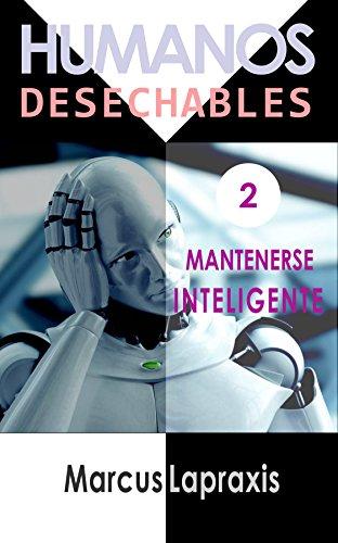 Descargar Libro HUMANOS DESECHABLES: MANTENERSE INTELIGENTE de Marcus Lapraxis