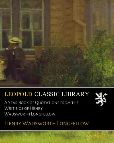 A Year Book of Quotations from the Writings of Henry Wadsworth Longfellow