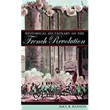 Historical Dictionary of the French Revolution (Historical Dictionaries of War, Revolution & Civil Unrest) (Historical Dictionaries of War, Revolution, and Civil Unrest)