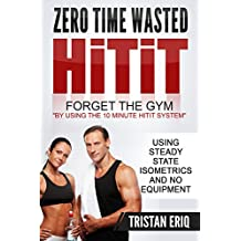 Quick Workouts: HiTiT - The No Gym Needed Method To Get Lean In Only 10 Minutes!: 10 Minute Quick Workouts Using Steady State Isometrics For Explosive ... State Isometrics Series) (English Edition)