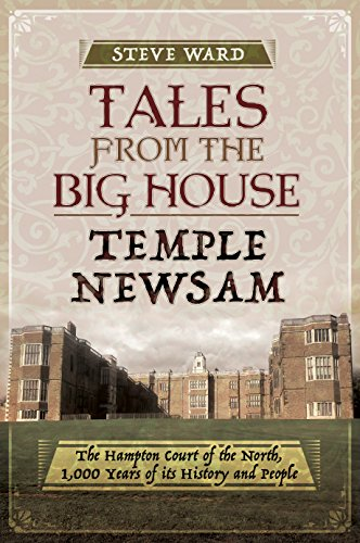 Tales from the Big House: Temple Newsam: The Hampton Court of the North, 1,000 Years of its History and People