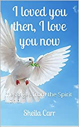 I loved you then, I love you now: messages from the Spirit world.