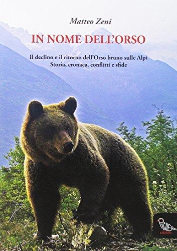 In nome dell'orso. Il declino e il ritorno dell'orso bruno sulle Alpi. Storia, cronaca, conflitti e sfide