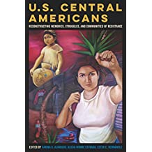 U.S. Central Americans: Reconstructing Memories, Struggles, and Communities of Resistance (English Edition)