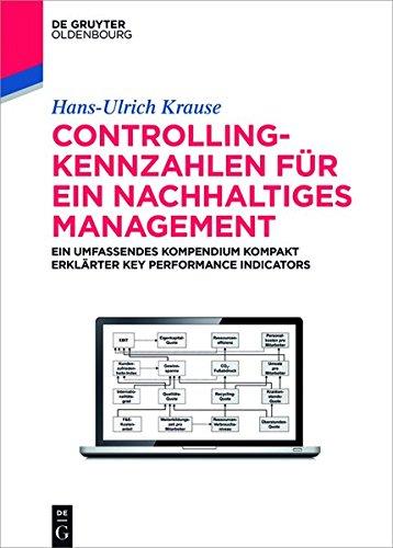 Controlling-Kennzahlen für ein nachhaltiges Management: Ein umfassendes Kompendium kompakt erklärter Key Performance Indicators (De Gruyter Studium)