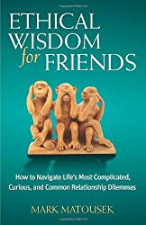 Ethical Wisdom for Friends: How to Navigate Life's Most Complicated, Curious, and Common Relationship Dilemmas by Mark Matousek (2013-07-05)