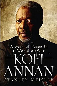 Kofi Annan: A Man of Peace in a World of War by [Meisler, Stanley]