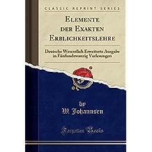 Elemente der Exakten Erblichkeitslehre: Deutsche Wesentlich Erweiterte Ausgabe in Fünfundzwanzig Vorlesungen (Classic Reprint)
