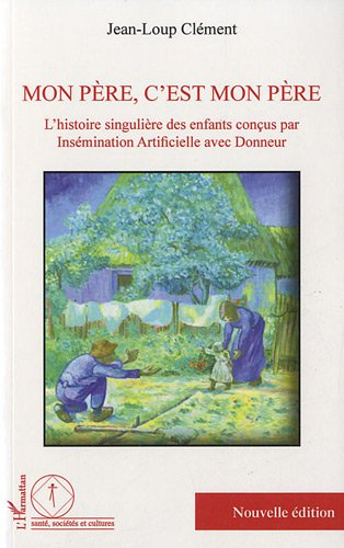 Mon pere c'est mon pere l'histoire singuliere des enfants concus par insemination artificielle avec par Jean-Loup Clément