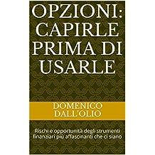 Opzioni: capirle prima di usarle: Rischi e opportunità degli strumenti finanziari più affascinanti che ci siano (Italian Edition)