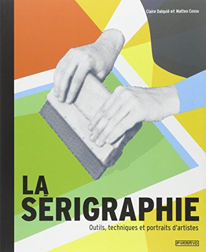 La Sérigraphie. Outils, techniques et portraits d' artistes