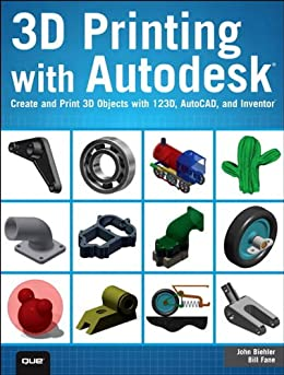 3D Printing with Autodesk: Create and Print 3D Objects with 123D, AutoCAD and Inventor by [Biehler, John, Fane, Bill]