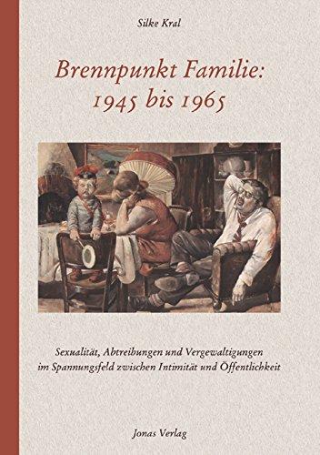 Brennpunkt Familie: 1945 bis 1965: Sexualität, Abtreibungen und Vergewaltigungen im Spannungsfeld zwischen Intimität und Öffentlichkeit hier kaufen