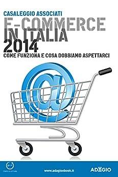 E-commerce in Italia 2014: L'ultimo rapporto sull'e-commerce nel nostro Paese stilato dalla Casaleggio Associati (Italian Edition) von [Casaleggio Associati]