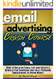 Email Advertising Crash Course: How to Build an Email List and Create a Newsletter Campaign that will Persuade Subscribers to Spend Money - ( Email Marketing Best Practices + Tips )