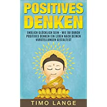 Positives Denken: Endlich glücklich sein - Wie Du durch positives Denken ein Leben nach Deinen eigenen Vorstellungen gestaltest