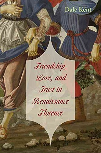 [Friendship, Love, and Trust in Renaissance Florence] (By: Dale Kent) [published: February, 2009]