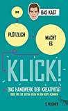 Und plötzlich macht es KLICK!: Das Handwerk der Kreativität oder wie die guten Ideen in den Kopf kommen - Bas Kast
