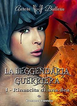 La Leggendaria Guerriera (Volume 1): Rinascita di una dea (II° edizione) di [Ballarin, Aurora]