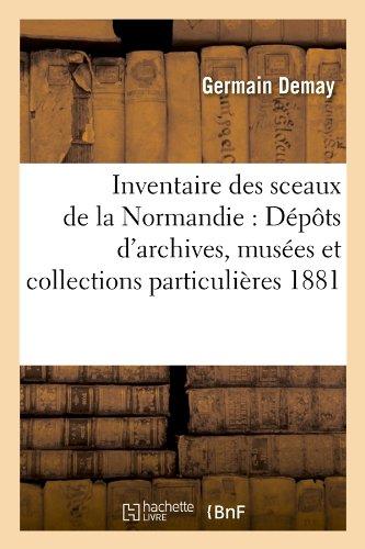Inventaire des sceaux de la Normandie : Dépôts d'archives, musées et collections particulières 1881