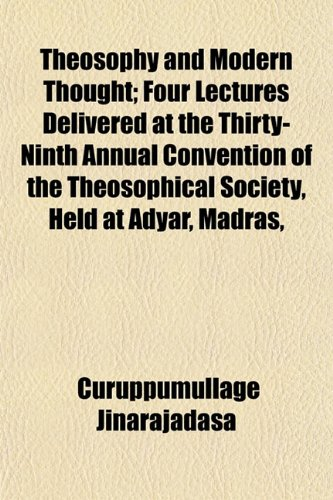Theosophy and Modern Thought; Four Lectures Delivered at the Thirty-Ninth Annual Convention of the Theosophical Society, Held at Adyar, Madras,