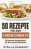 50 Rezepte für den Sandwichmaker: 50 leckere Rezeptideen für den Sandwichtoaster