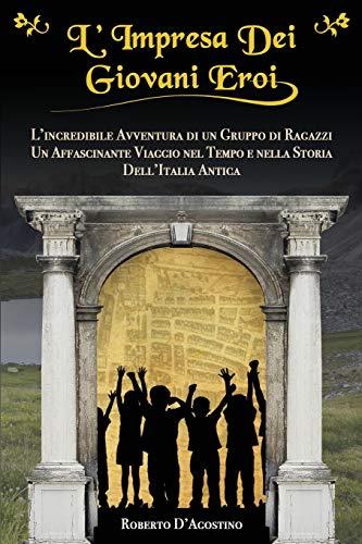 L'Impresa Dei Giovani Eroi: L'Incredibile Avventura di un Gruppo di Ragazzi, Un Affascinante Viaggio nel Tempo e nella Storia dell'Italia Antica