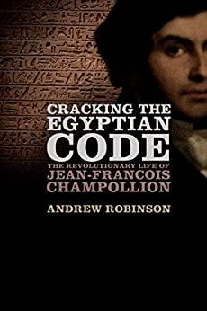 Cracking the Egyptian Code: The Revolutionary Life of Jean-Francois Champollion by [Robinson, Andrew]