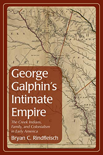 George Galphin's Intimate Empire: The Creek Indians, Family, and Colonialism in Early America...